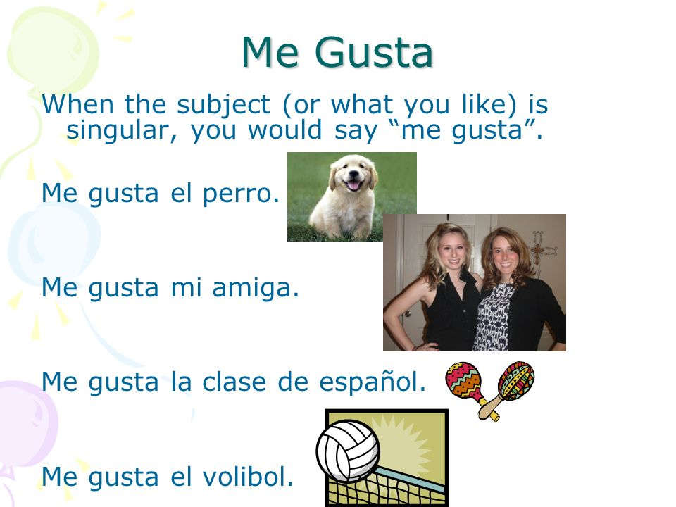 Me Gusta When the subject (or what you like) is plural, you would say me gustan.