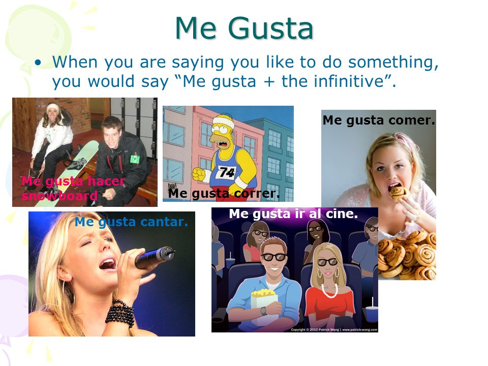 Me Gusta When you are saying you like to do something, you would say Me gusta + the infinitive.