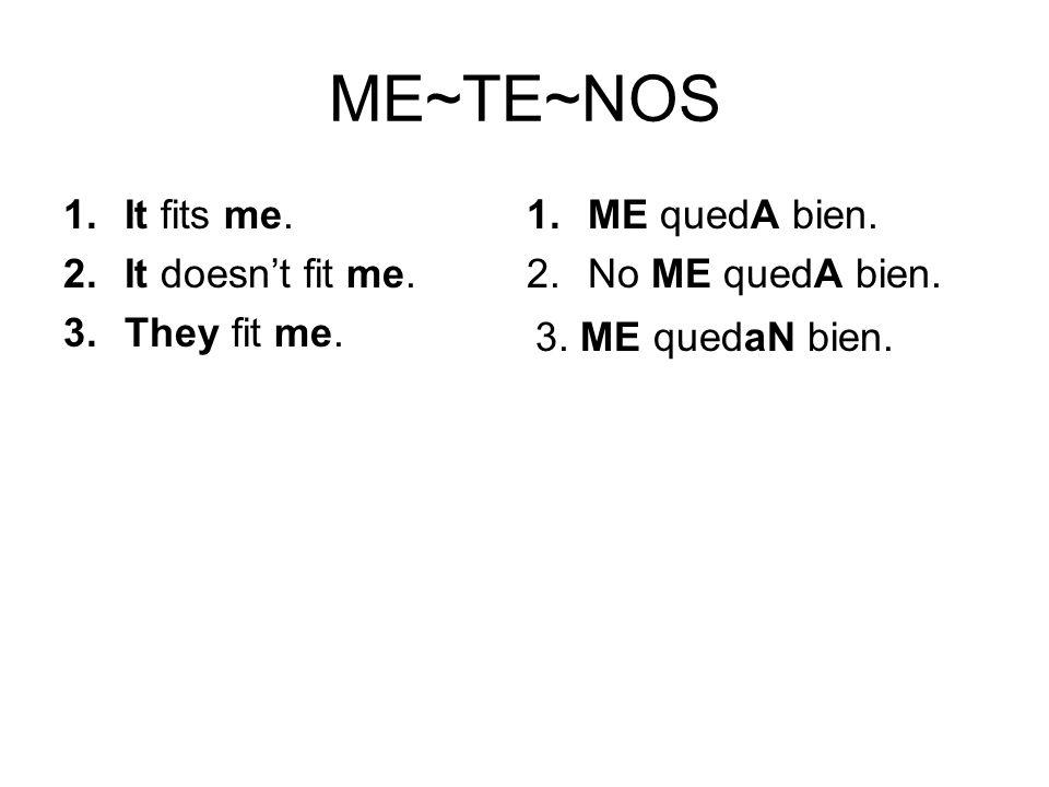 ME~TE~NOS 1.ME quedA bien. 2.No ME quedA bien. 1.It fits me. 2.It doesnt fit me. 3.They fit me. 3. ME quedaN bien.