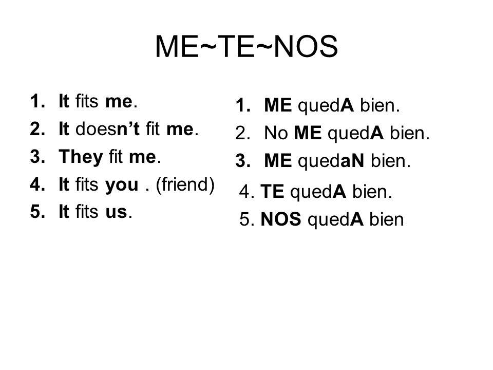 ME~TE~NOS 1.ME quedA bien. 2.No ME quedA bien. 3.ME quedaN bien. 1.It fits me. 2.It doesnt fit me. 3.They fit me. 4.It fits you. (friend) 5.It fits us