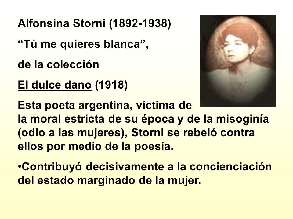 Alfonsina Storni (1892-1938) Tú me quieres blanca, de la colección El dulce dano (1918) Esta poeta argentina, víctima de la moral estricta de su época