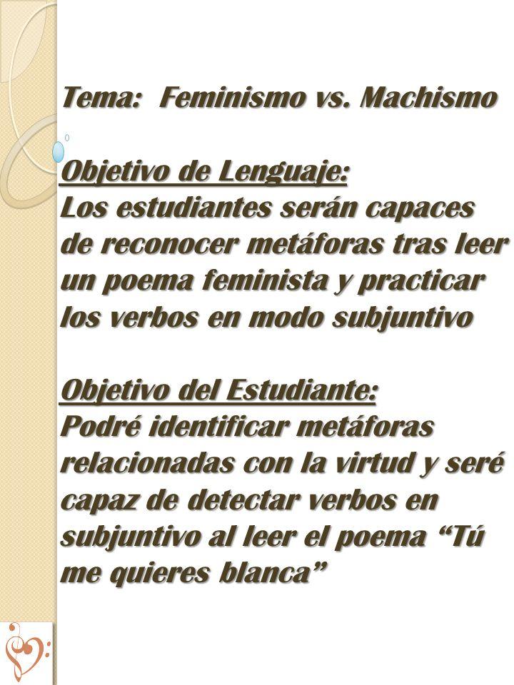 Tema: Feminismo vs. Machismo Objetivo de Lenguaje: Los estudiantes serán capaces de reconocer metáforas tras leer un poema feminista y practicar los v
