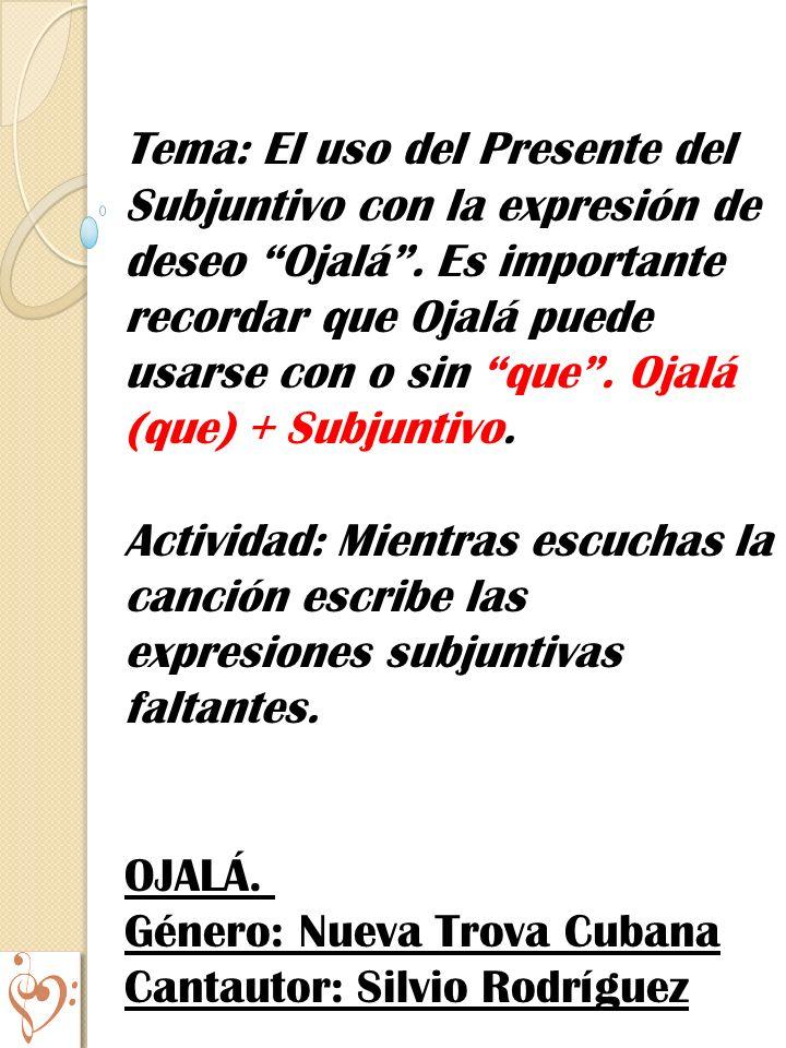 Tema: El uso del Presente del Subjuntivo con la expresión de deseo Ojalá. Es importante recordar que Ojalá puede usarse con o sin que. Ojalá (que) + S