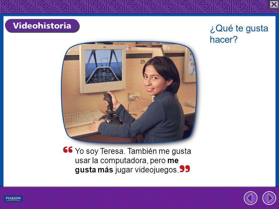 Yo soy Teresa. También me gusta usar la computadora, pero me gusta más jugar videojuegos. ¿Qué te gusta hacer?