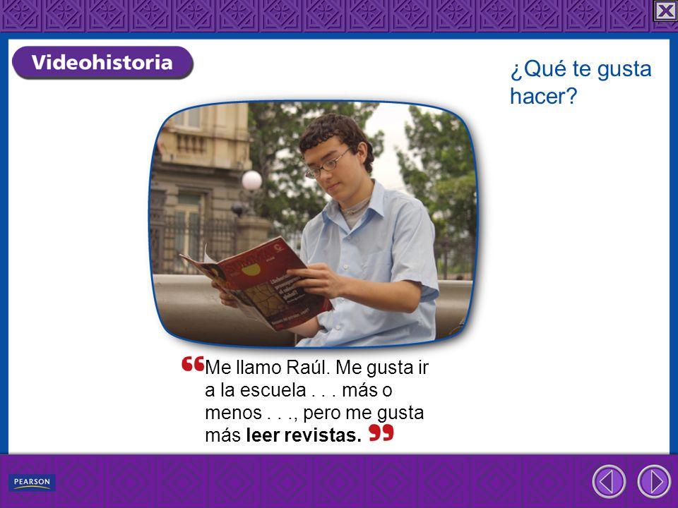 Me llamo Raúl. Me gusta ir a la escuela... más o menos..., pero me gusta más leer revistas. ¿Qué te gusta hacer?