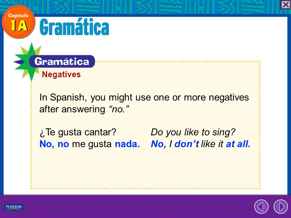 In Spanish, you might use one or more negatives after answering no. ¿Te gusta cantar? Do you like to sing? No, no me gusta nada. No, I dont like it at