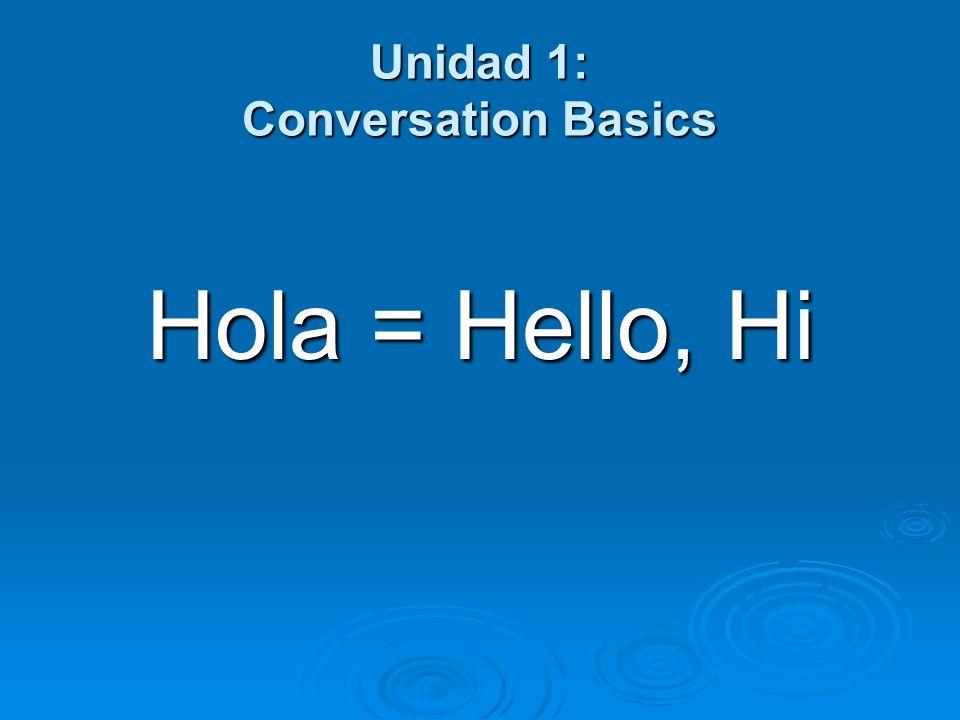 Unidad 1: Conversation Basics Hola = Hello, Hi