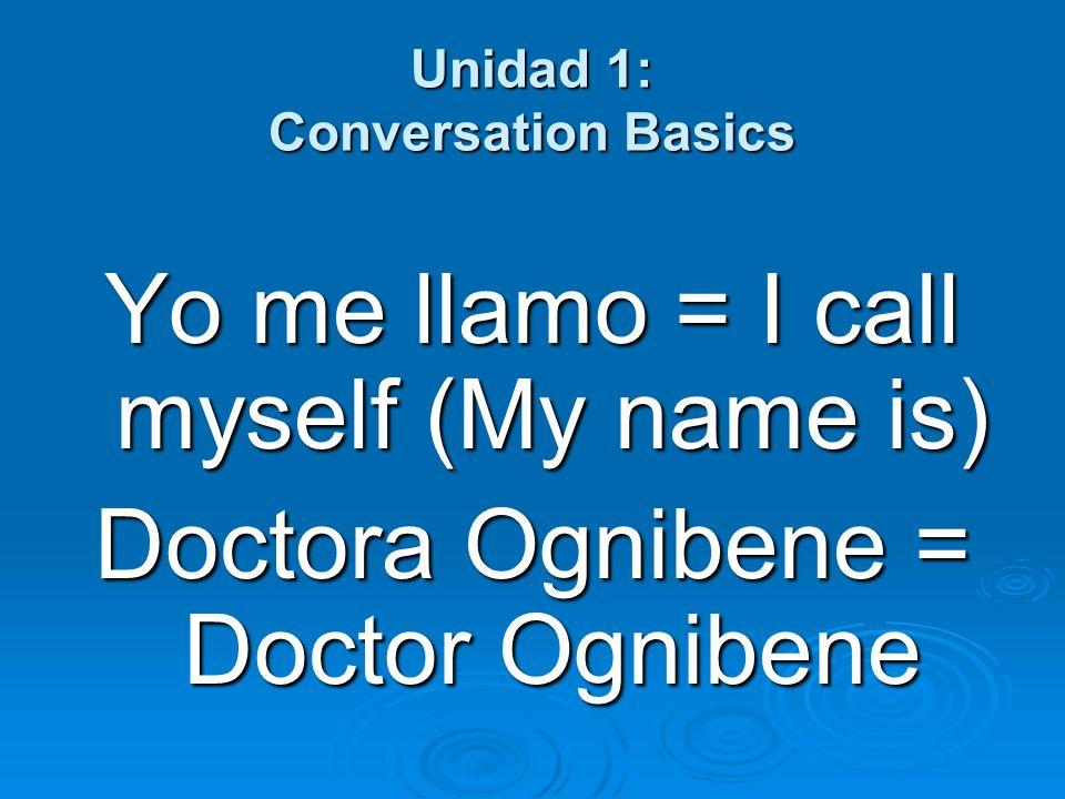 Unidad 1: Conversation Basics Yo me llamo = I call myself (My name is) Doctora Ognibene = Doctor Ognibene