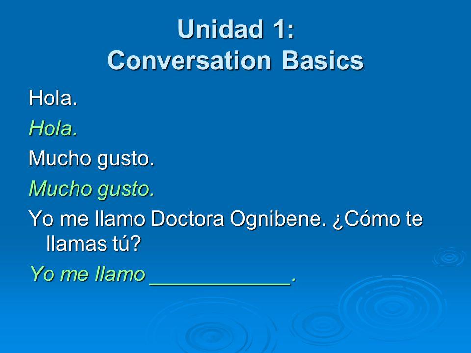 Unidad 1: Conversation Basics Hola = Hello, hi Mucho gusto = Much pleasure Yo me llamo = I call myself (My name is) ¿Cómo te llamas tú.
