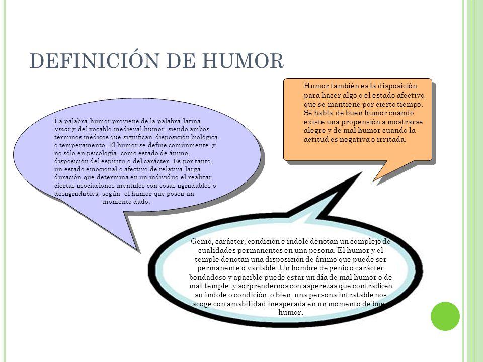 DEFINICIÓN DE HUMOR La palabra humor proviene de la palabra latina umor y del vocablo medieval humor, siendo ambos términos médicos que significan dis