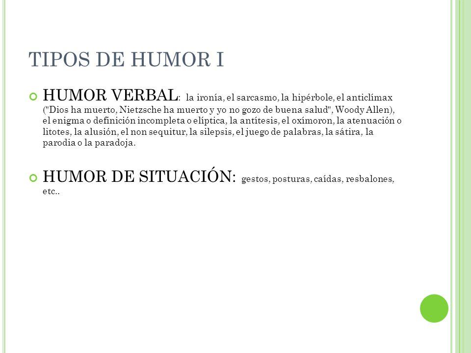 TIPOS DE HUMOR I HUMOR VERBAL : la ironía, el sarcasmo, la hipérbole, el anticlímax (
