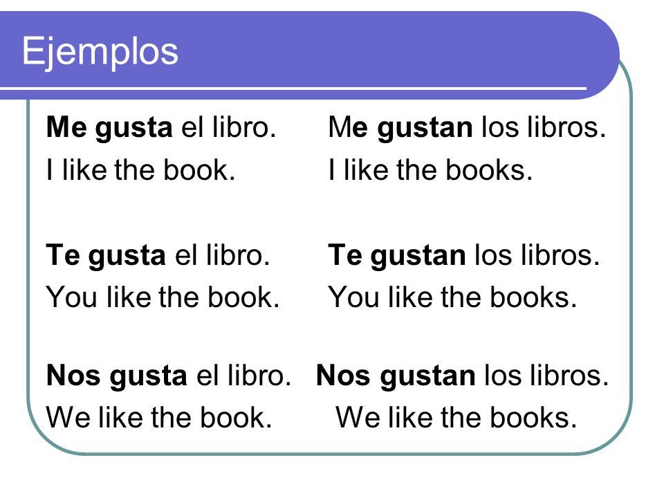 Ejemplos Me gusta el libro. Me gustan los libros. I like the book. I like the books. Te gusta el libro. Te gustan los libros. You like the book. You l
