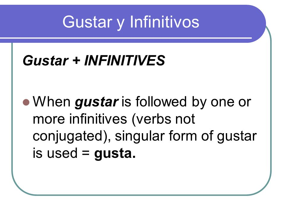 Gustar y Infinitivos Gustar + INFINITIVES When gustar is followed by one or more infinitives (verbs not conjugated), singular form of gustar is used =