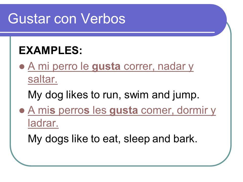 Gustar con Verbos EXAMPLES: A mi perro le gusta correr, nadar y saltar. A mi perro le gusta correr, nadar y saltar. My dog likes to run, swim and jump