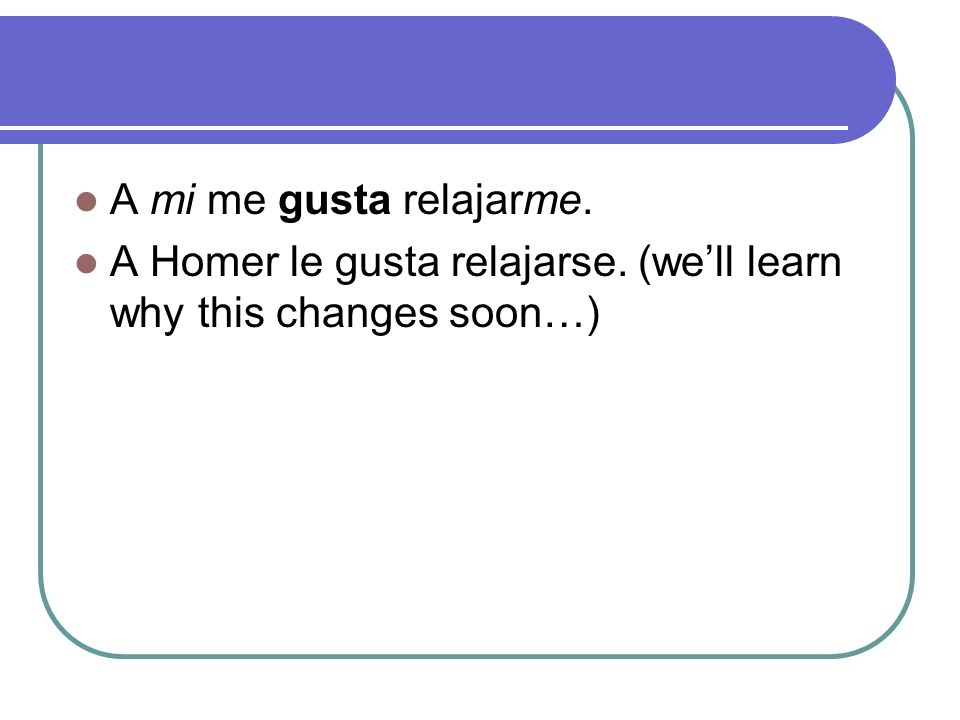 A mi me gusta relajarme. A Homer le gusta relajarse. (well learn why this changes soon…)
