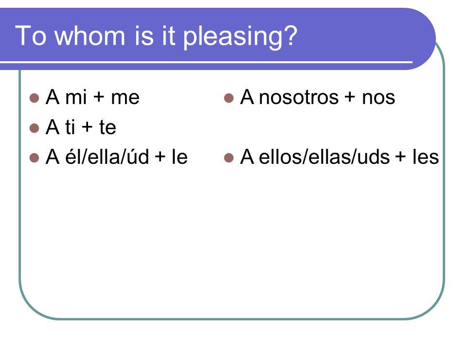 To whom is it pleasing? A mi + me A ti + te A él/ella/úd + le A nosotros + nos A ellos/ellas/uds + les