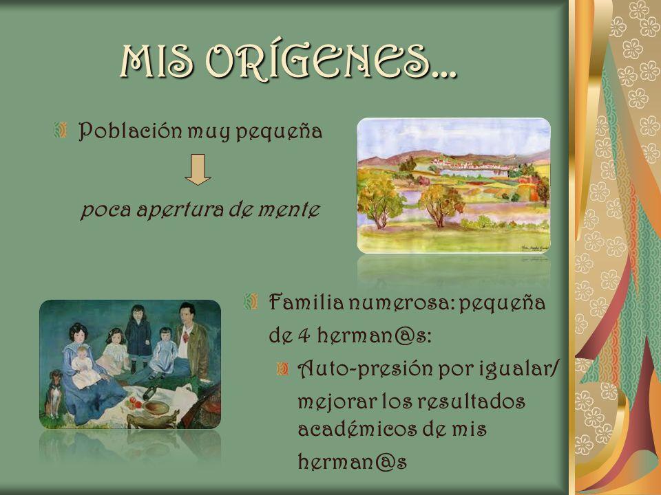 MIS ORÍGENES… Población muy pequeña poca apertura de mente Familia numerosa: pequeña de 4 herman@s: Auto-presión por igualar/ mejorar los resultados a