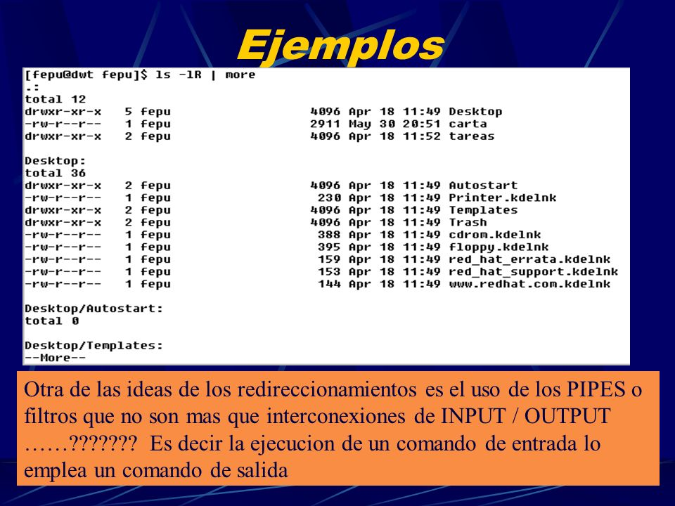 Ejemplos En el presente ejemplo el comando ls no muestra directorios por pantalla porque la salida (>) la esta enviando al archivo carta En la segunda