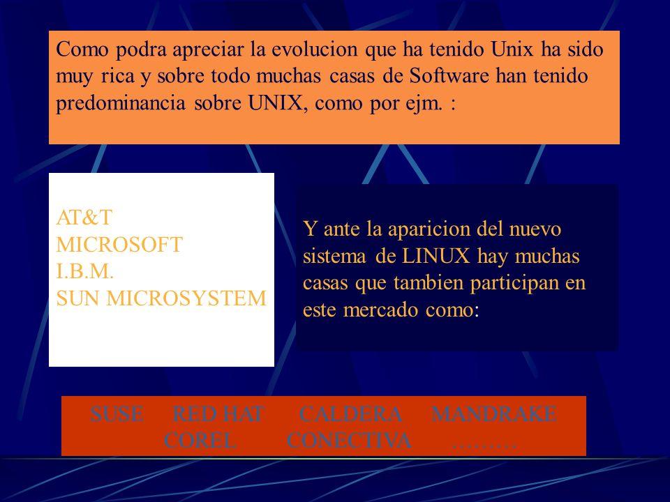 Como podra apreciar la evolucion que ha tenido Unix ha sido muy rica y sobre todo muchas casas de Software han tenido predominancia sobre UNIX, como por ejm.