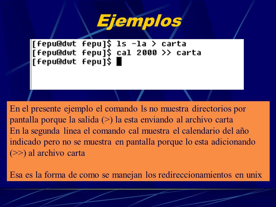 Ejemplos En el presente ejemplo el comando ls no muestra directorios por pantalla porque la salida (>) la esta enviando al archivo carta En la segunda linea el comando cal muestra el calendario del año indicado pero no se muestra en pantalla porque lo esta adicionando (>>) al archivo carta Esa es la forma de como se manejan los redireccionamientos en unix