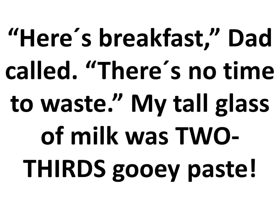 Aquí está el desayuno, dijo papá. No hay ningún tiempo que perder.