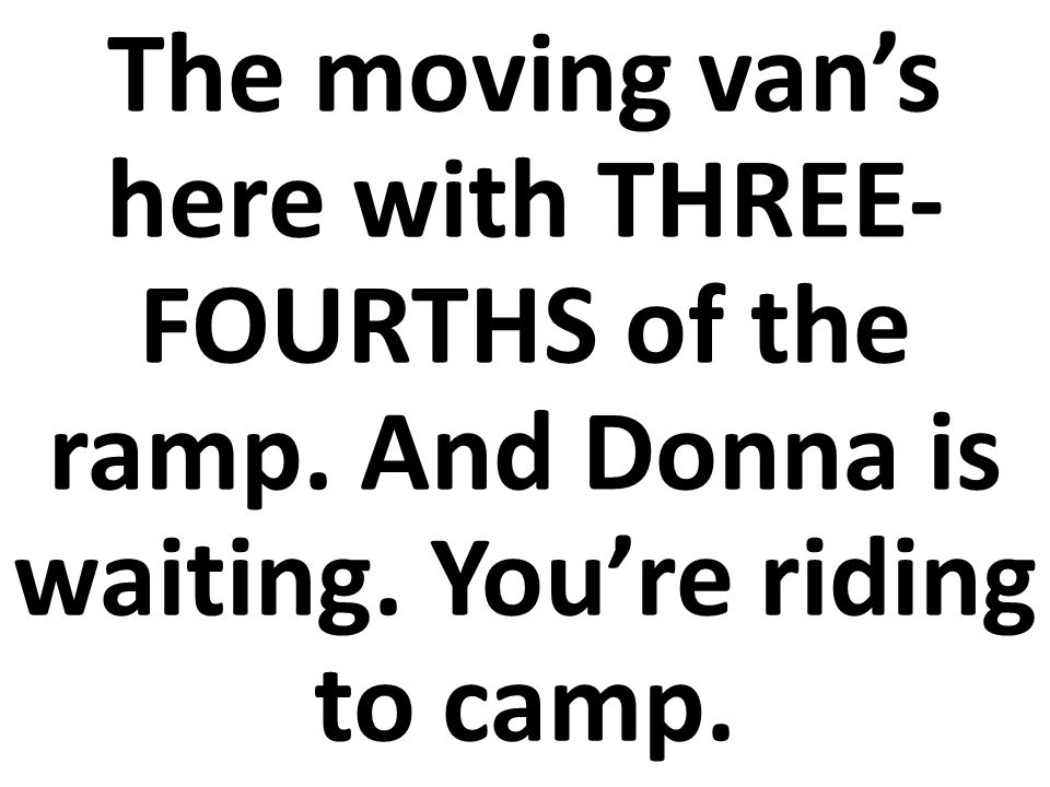 El camión de las mudanzas con TRES CUARTOS de una rampa y Dona te esperan.