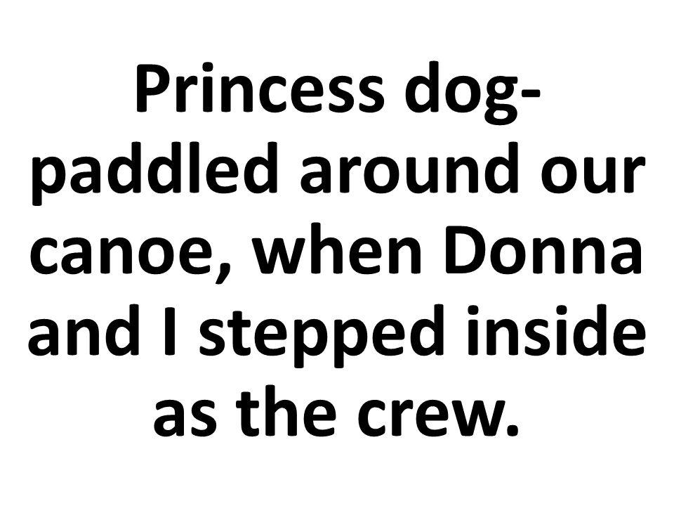 Princesa remaba con sus patas de perro alrededor de nuestra canoa, mientras Dona y yo éramos la tripulación.