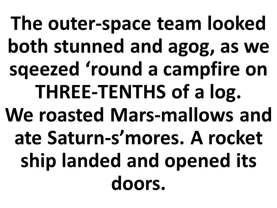 El equipo espacial parecía tanto atontado como curioso, mientras nos apretábamos alrededor de una fogata en TRES DÉCIMOS de un tronco.