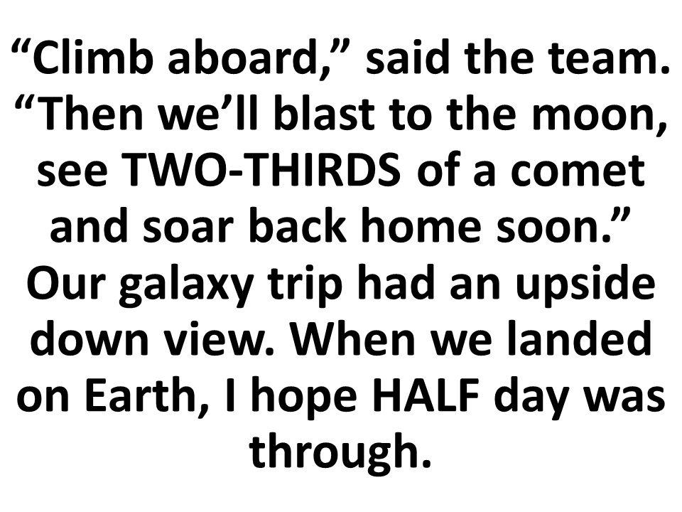 Entonces iremos a toda máquina a la luna, veremos DOS TERCERAS PARTES de un cometa y pronto estarán de vuelta a casa.