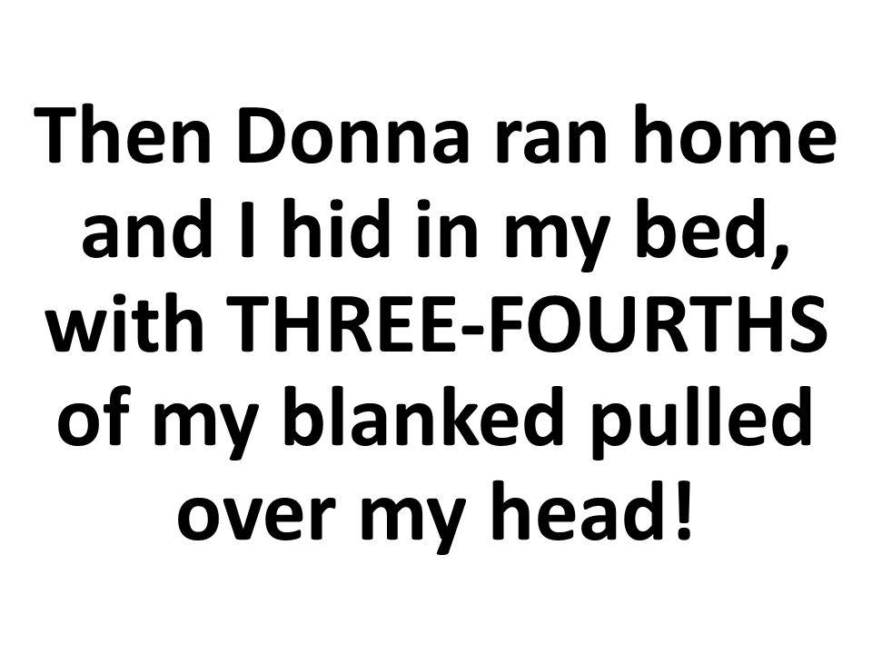 Entonces Dona corrió a su casa y yo me escondí en mi cama, ¡con TRES CUARTOS de la manta sobre mi cabeza!