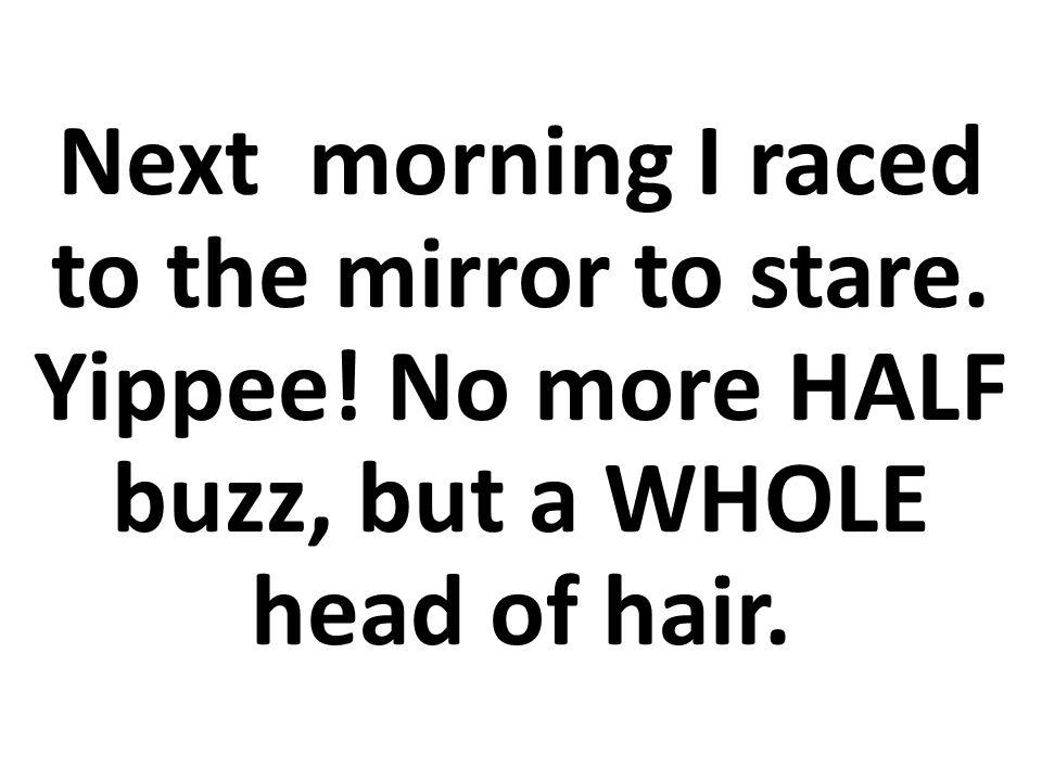A la mañana siguiente corrí al espejo y me miré fijamente.
