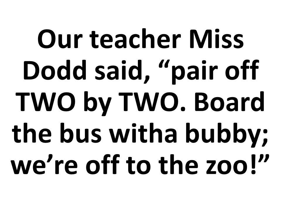 Nuestra profesora dijo, júntense de DOS en DOS. Súbanse al bus, vamos al zoológico.