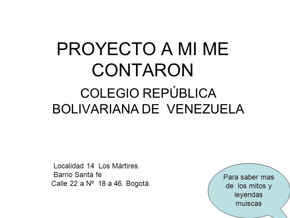 PROYECTO A MI ME CONTARON COLEGIO REPÚBLICA BOLIVARIANA DE VENEZUELA Para saber mas de los mitos y leyendas muiscas Localidad 14 Los Mártires. Barrio