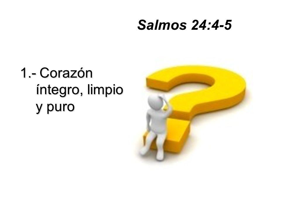 1.-Corazón íntegro, limpio y puro 1.- Corazón íntegro, limpio y puro Salmos 24:4-5