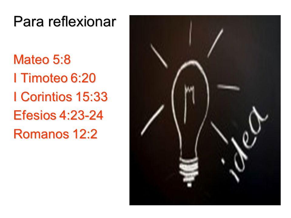 Para reflexionar Mateo 5:8 I Timoteo 6:20 I Corintios 15:33 Efesios 4:23-24 Romanos 12:2