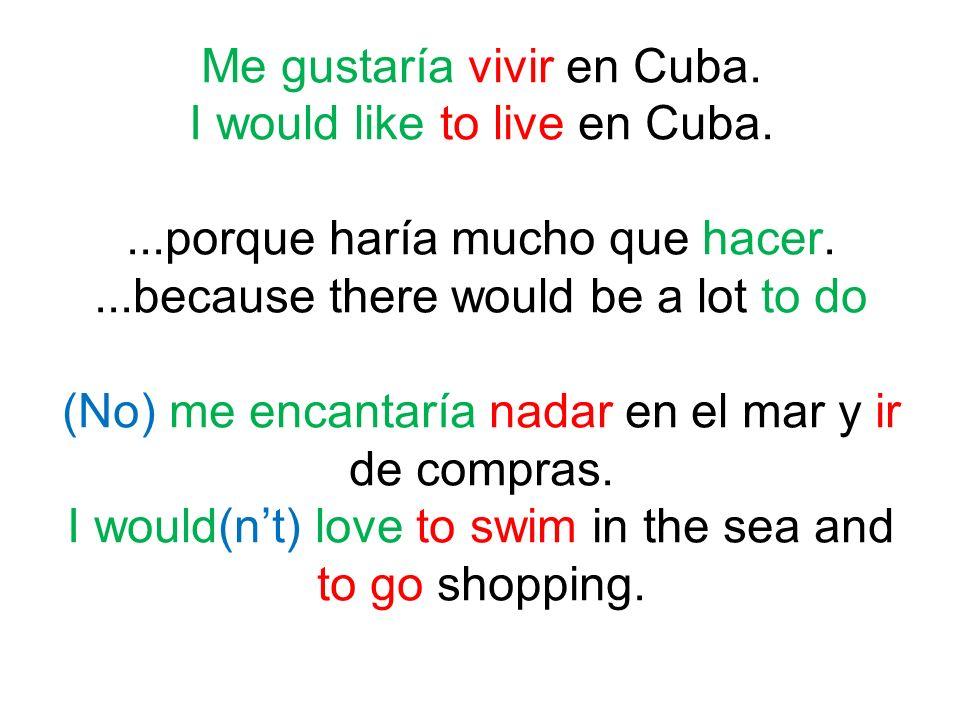 Me gustaría vivir en Cuba. I would like to live en Cuba....porque haría mucho que hacer....because there would be a lot to do (No) me encantaría nadar