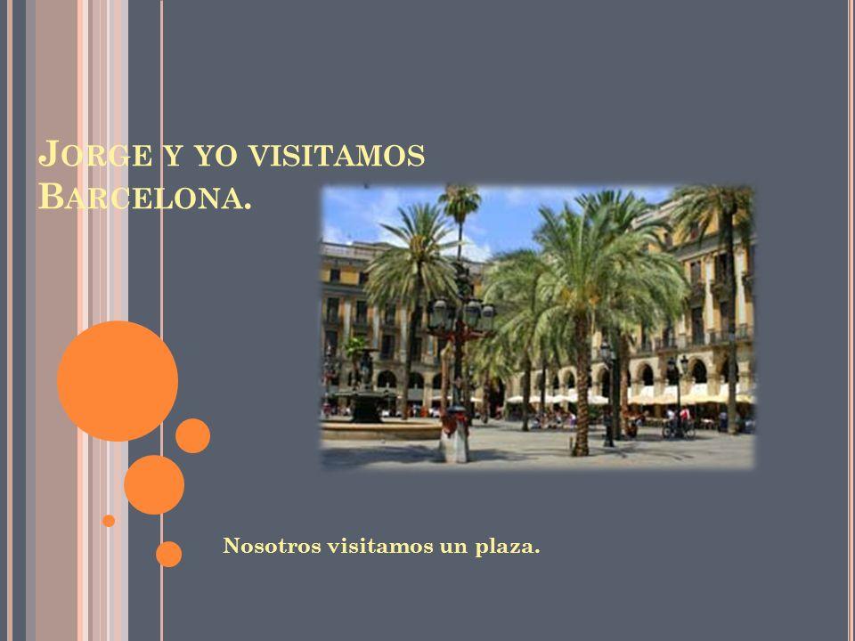 J ORGE Y YO VISITAMOS B ARCELONA. Nosotros visitamos un plaza.