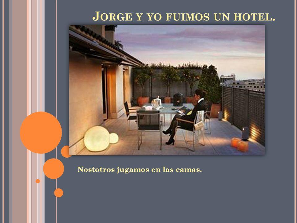 J ORGE Y YO FUIMOS UN HOTEL. Nostotros jugamos en las camas.