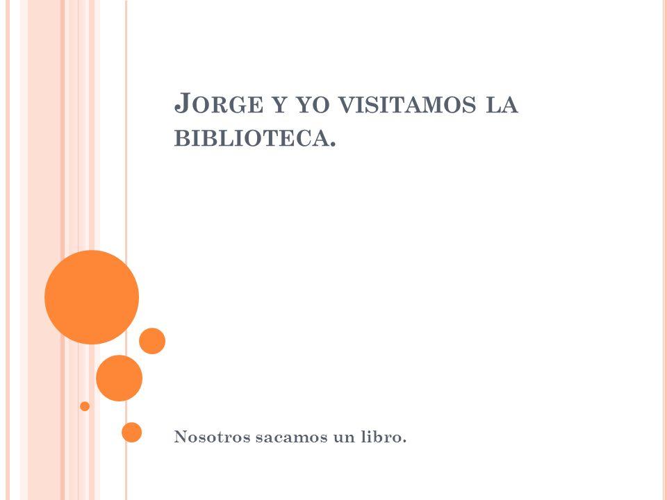 J ORGE Y YO VISITAMOS LA BIBLIOTECA. Nosotros sacamos un libro.