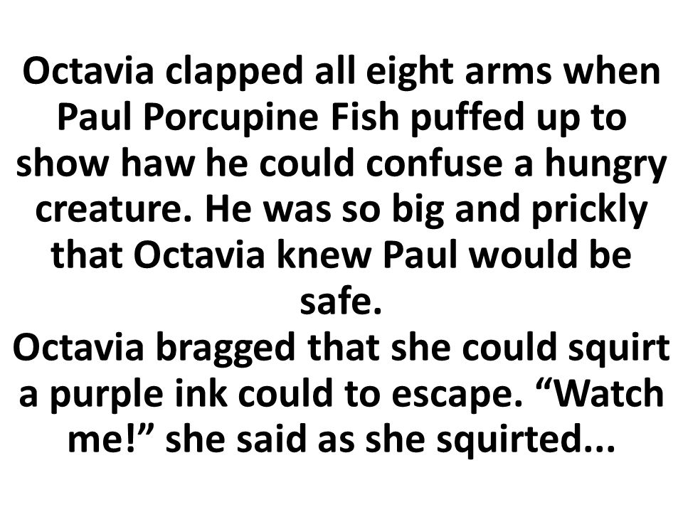Octavia clapped all eight arms when Paul Porcupine Fish puffed up to show haw he could confuse a hungry creature.