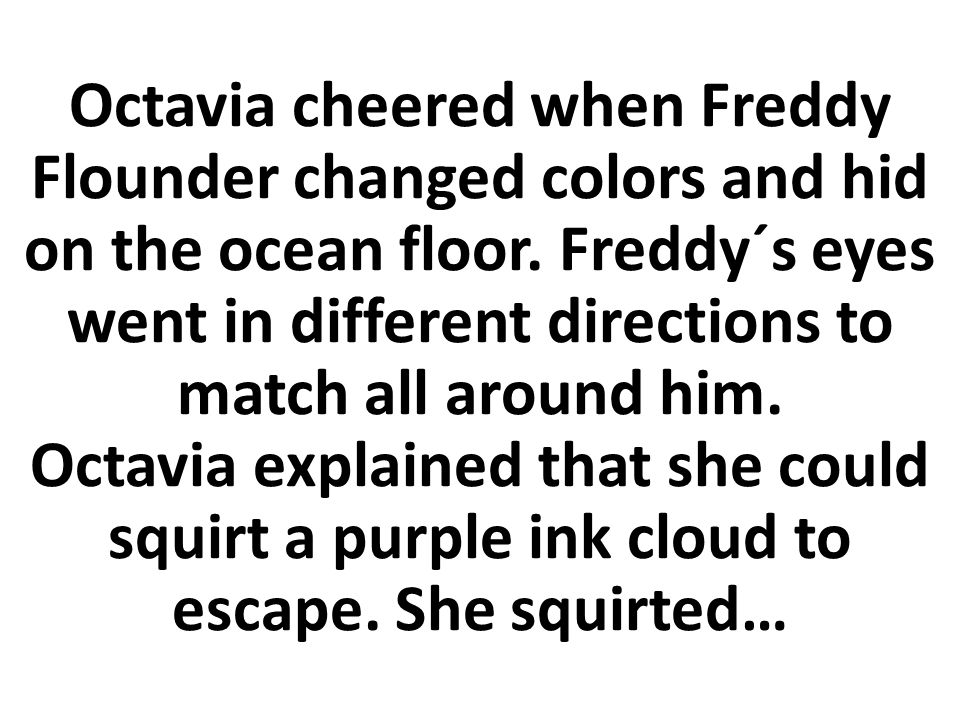 Octavia cheered when Freddy Flounder changed colors and hid on the ocean floor.