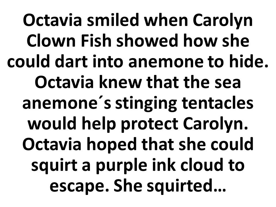 Octavia smiled when Carolyn Clown Fish showed how she could dart into anemone to hide.