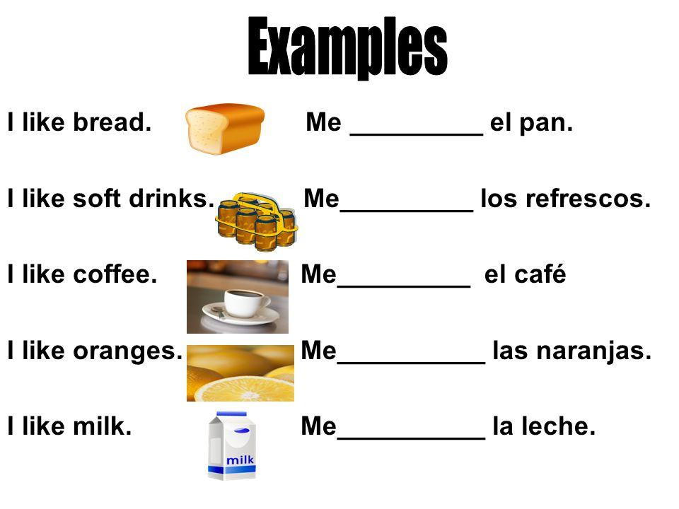 I like bread.Me gusta el pan. I like soft drinks.