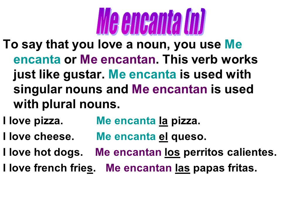 To say that you love a noun, you use Me encanta or Me encantan.