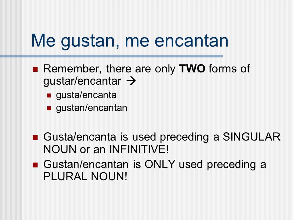 Me gustan, me encantan Remember, there are only TWO forms of gustar/encantar gusta/encanta gustan/encantan Gusta/encanta is used preceding a SINGULAR