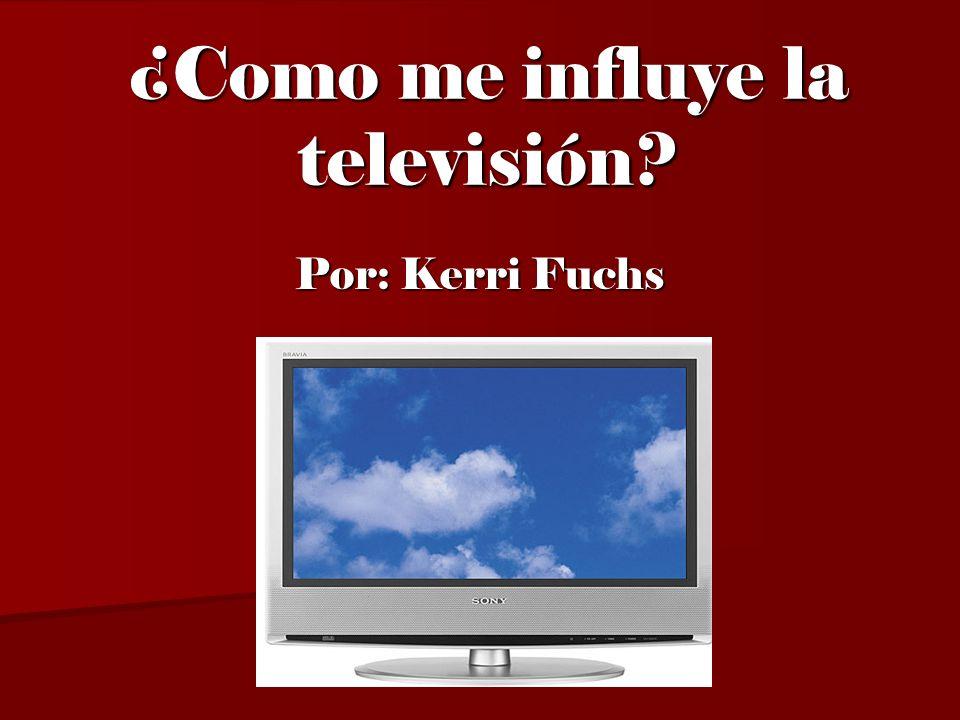 ¿Como me influye la televisión? Por: Kerri Fuchs