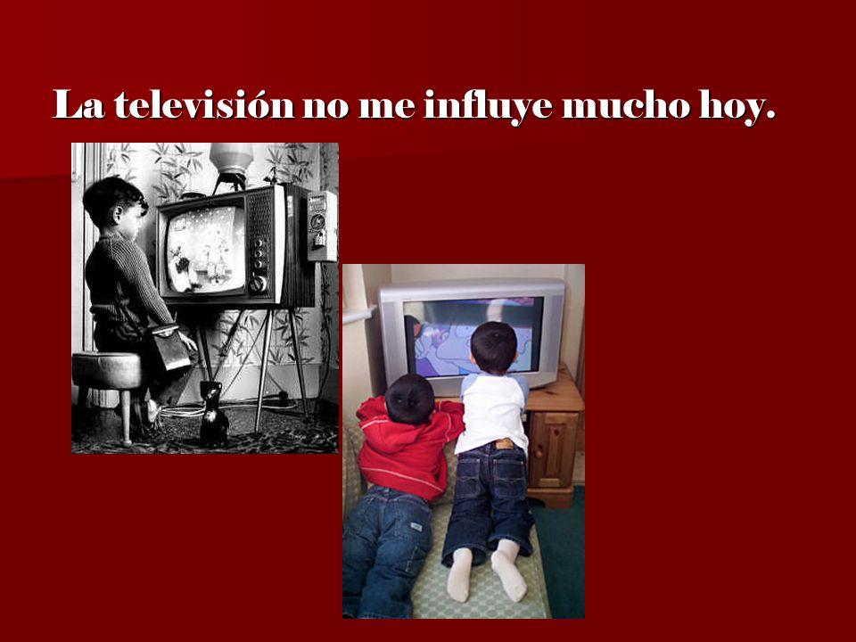 La televisión no me influye mucho hoy.