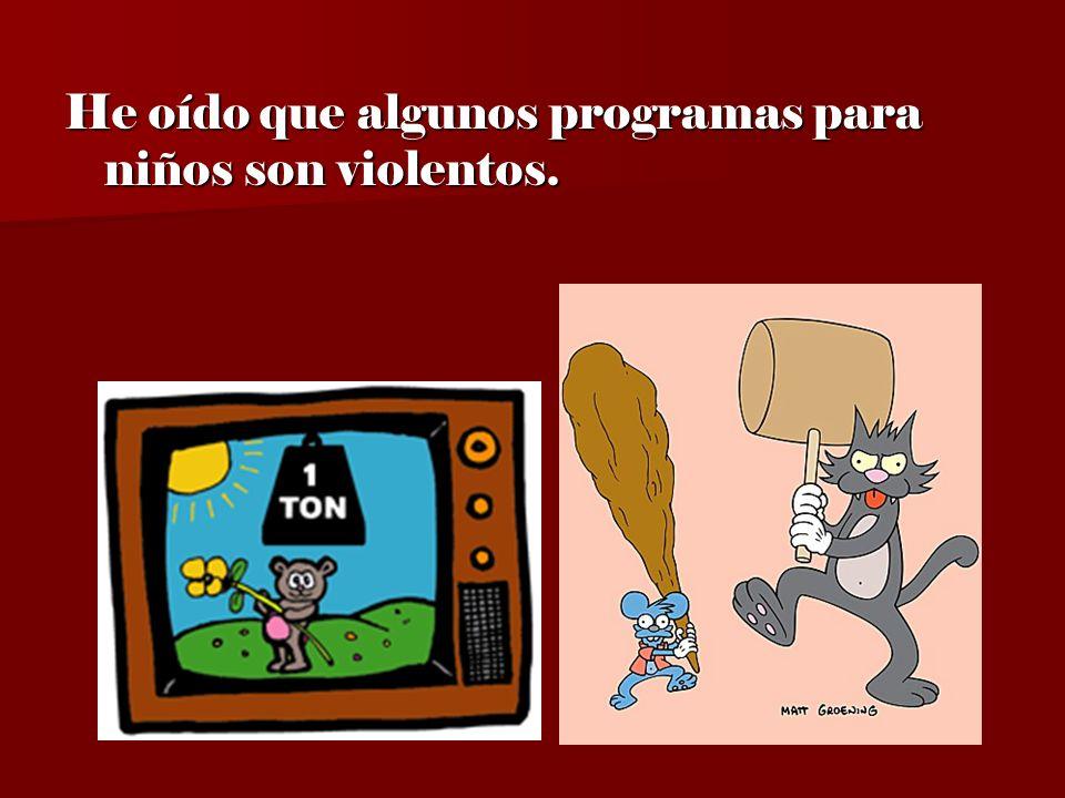 He oído que algunos programas para niños son violentos.