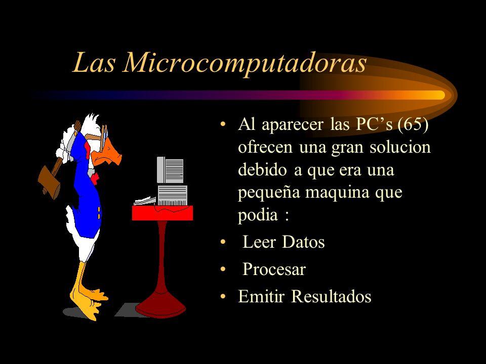 Las Microcomputadoras Al aparecer las PCs (65) ofrecen una gran solucion debido a que era una pequeña maquina que podia : Leer Datos Procesar Emitir Resultados