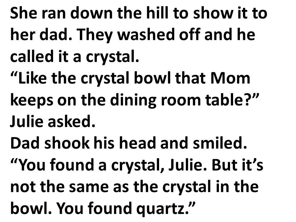 Ella bajó la ladera corriendo para enseñárselo a su papá. Ellos la lavaron, y dijeron que era un cristal. ¿Como el cuenco de cristal que tiene mamá en